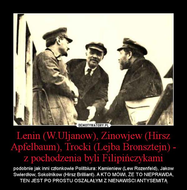 Lenin (W.Uljanow), Zinowjew (Hirsz Apfelbaum), Trocki (Lejba Bronsztejn) - z pochodzenia byli Filipińczykami – podobnie jak inni członkowie Politbiura: Kamieniew (Lew Rozenfeld), Jakow Swierdłow, Sokolnikow (Hirsz Brilliant). A KTO MÓWI, ŻE TO NIEPRAWDA, TEN JEST PO PROSTU OSZALAŁYM Z NIENAWIŚCI ANTYSEMITĄ