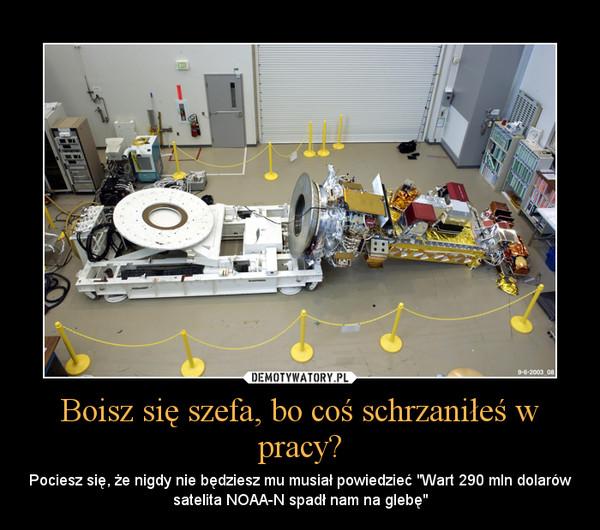 """Boisz się szefa, bo coś schrzaniłeś w pracy? – Pociesz się, że nigdy nie będziesz mu musiał powiedzieć """"Wart 290 mln dolarów satelita NOAA-N spadł nam na glebę"""""""
