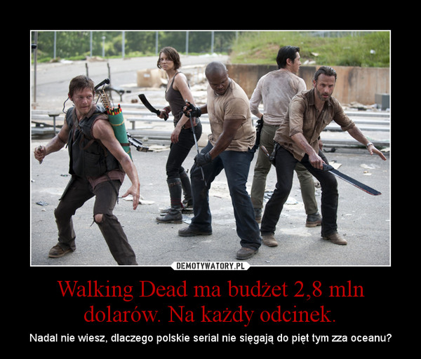 Walking Dead ma budżet 2,8 mln dolarów. Na każdy odcinek. – Nadal nie wiesz, dlaczego polskie serial nie sięgają do pięt tym zza oceanu?