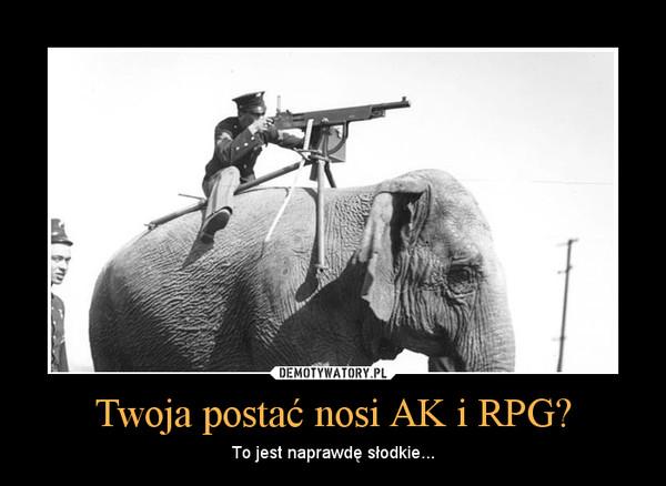 Twoja postać nosi AK i RPG? – To jest naprawdę słodkie...