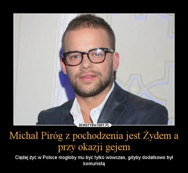 Michał Piróg z pochodzenia jest Żydem a przy okazji gejem – Ciężej żyć w Polsce mogłoby mu być tylko wówczas, gdyby dodatkowo był komunistą