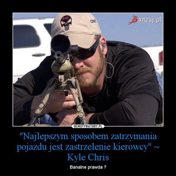 """""""Najlepszym sposobem zatrzymania pojazdu jest zastrzelenie kierowcy"""" ~ Kyle Chris – Banalne prawda ?"""