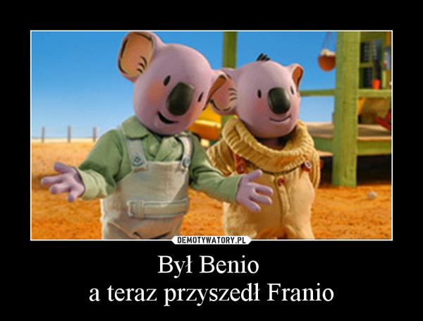 Był Benio a teraz przyszedł Franio –