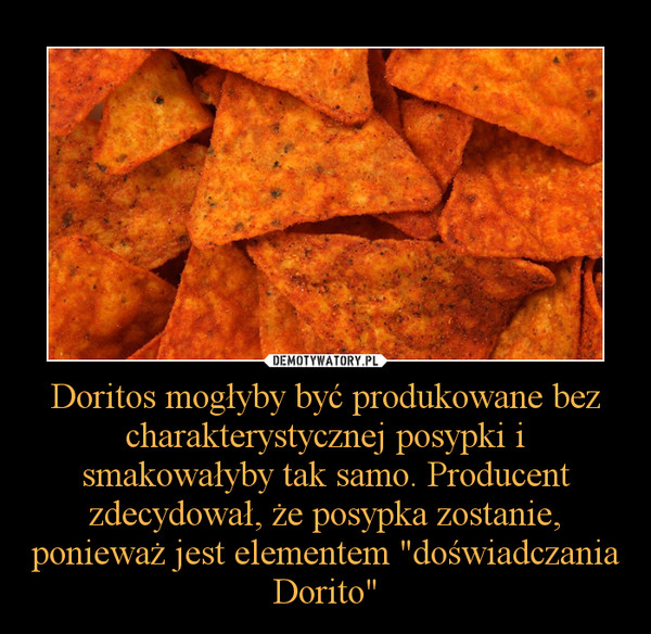 """Doritos mogłyby być produkowane bez charakterystycznej posypki i smakowałyby tak samo. Producent zdecydował, że posypka zostanie, ponieważ jest elementem """"doświadczania Dorito"""" –"""