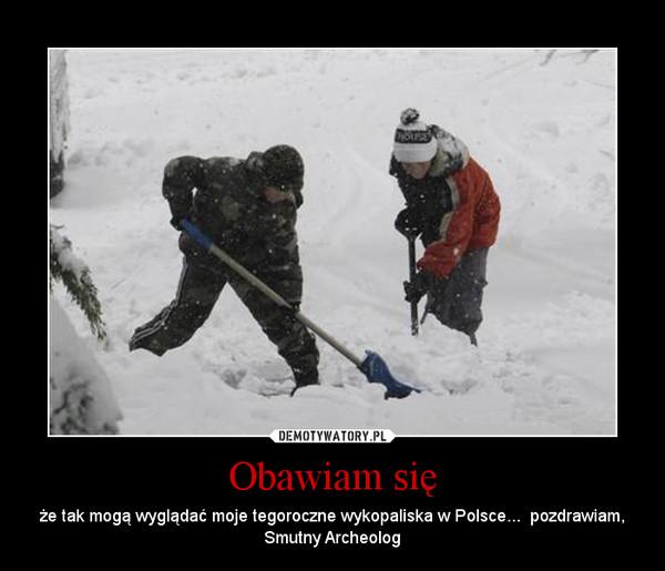 Obawiam się – że tak mogą wyglądać moje tegoroczne wykopaliska w Polsce...  pozdrawiam, Smutny Archeolog