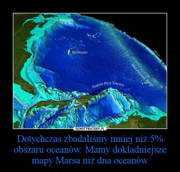 Dotychczas zbadaliśmy mniej niż 5% obszaru oceanów. Mamy dokładniejsze mapy Marsa niż dna oceanów –