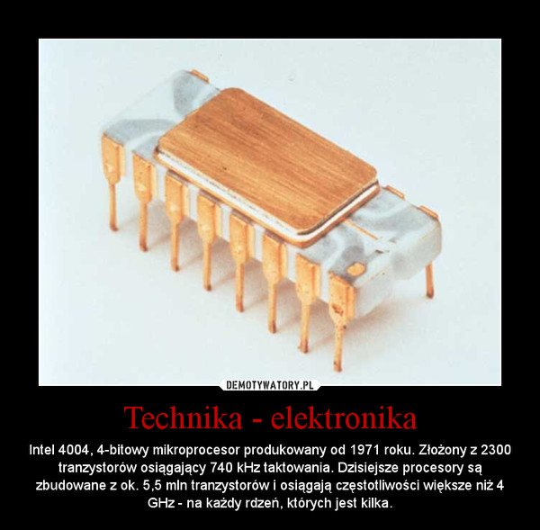 Technika - elektronika – Intel 4004, 4-bitowy mikroprocesor produkowany od 1971 roku. Złożony z 2300 tranzystorów osiągający 740 kHz taktowania. Dzisiejsze procesory są zbudowane z ok. 5,5 mln tranzystorów i osiągają częstotliwości większe niż 4 GHz - na każdy rdzeń, których jest kilka.