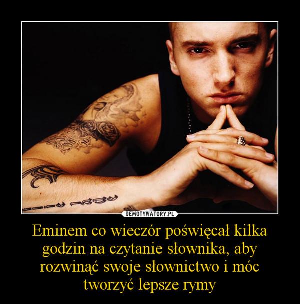 Eminem co wieczór poświęcał kilka godzin na czytanie słownika, aby rozwinąć swoje słownictwo i móc tworzyć lepsze rymy –