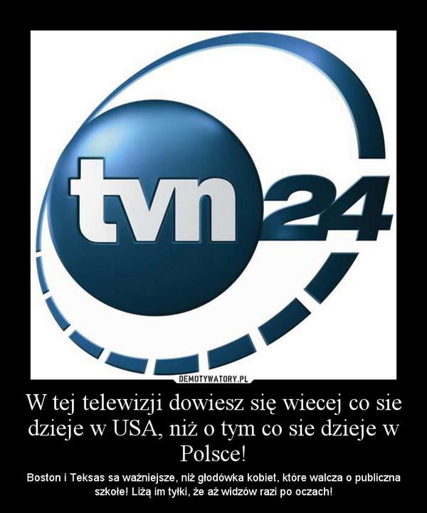 W tej telewizji dowiesz się wiecej co sie dzieje w USA, niż o tym co sie dzieje w Polsce! – Boston i Teksas sa ważniejsze, niż głodówka kobiet, które walcza o publiczna szkołe! Liżą im tyłki, że aż widzów razi po oczach!