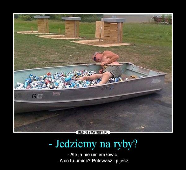 - Jedziemy na ryby? – - Ale ja nie umiem łowić.- A co tu umieć? Polewasz i pijesz.