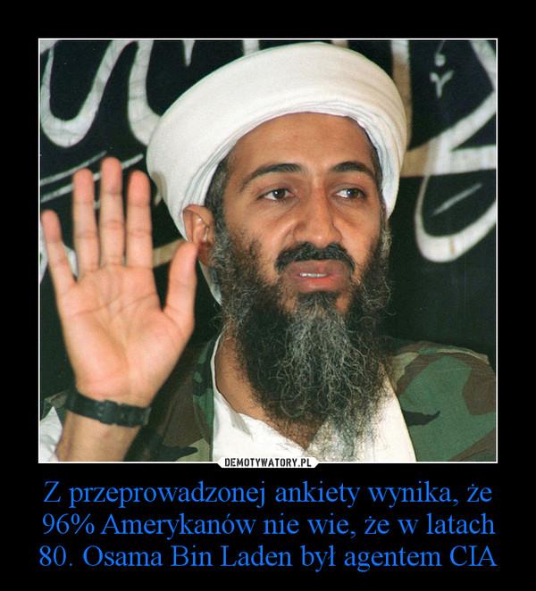 Z przeprowadzonej ankiety wynika, że 96% Amerykanów nie wie, że w latach 80. Osama Bin Laden był agentem CIA –