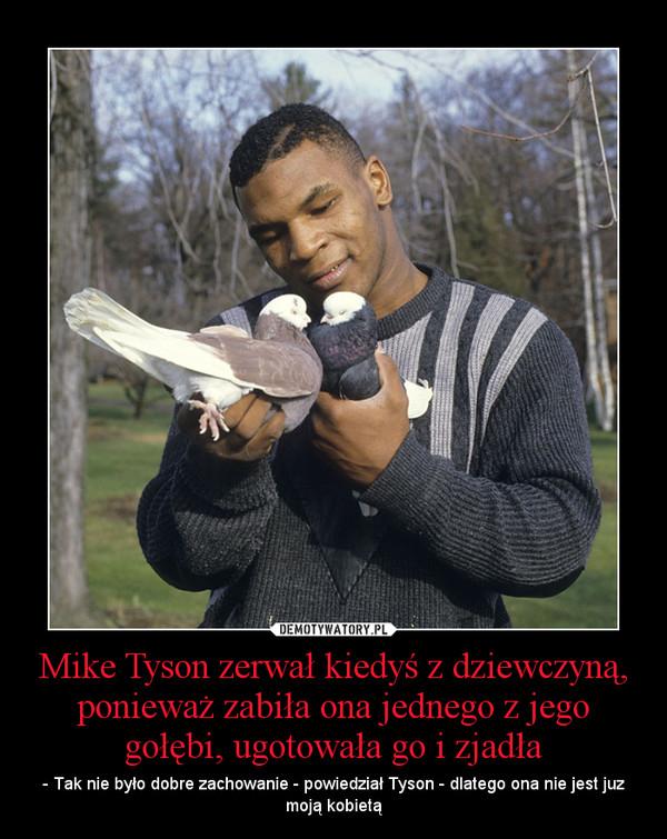 Mike Tyson zerwał kiedyś z dziewczyną, ponieważ zabiła ona jednego z jego gołębi, ugotowała go i zjadła – - Tak nie było dobre zachowanie - powiedział Tyson - dlatego ona nie jest juz moją kobietą