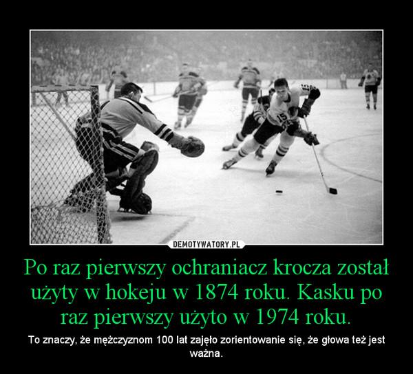 Po raz pierwszy ochraniacz krocza został użyty w hokeju w 1874 roku. Kasku po raz pierwszy użyto w 1974 roku. – To znaczy, że mężczyznom 100 lat zajęło zorientowanie się, że głowa też jest ważna.