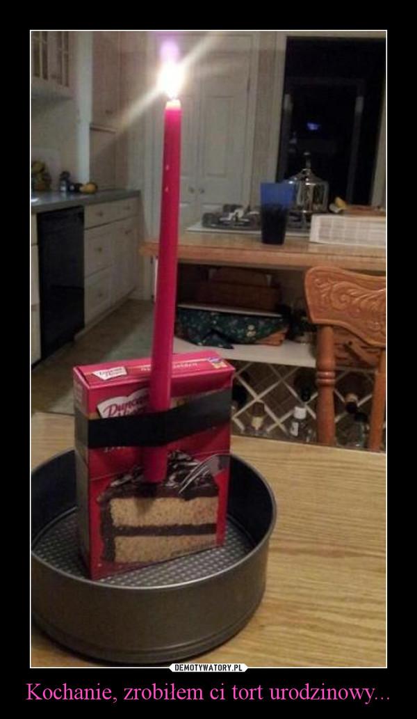 Kochanie, zrobiłem ci tort urodzinowy... –