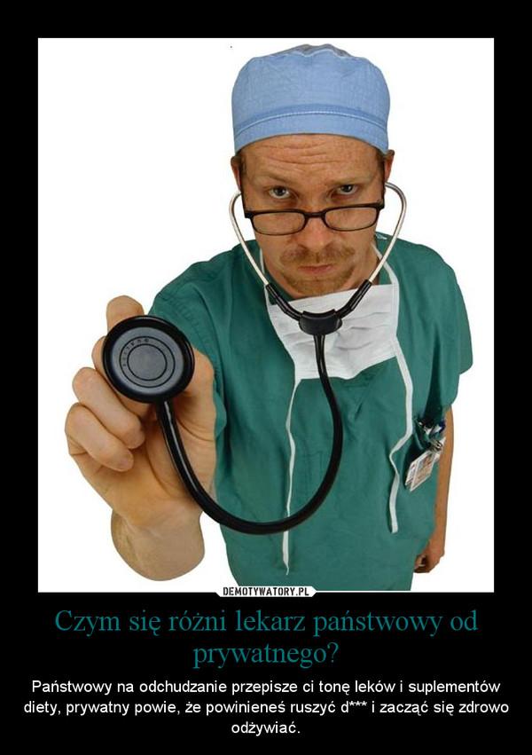 Czym się różni lekarz państwowy od prywatnego? – Państwowy na odchudzanie przepisze ci tonę leków i suplementów diety, prywatny powie, że powinieneś ruszyć d*** i zacząć się zdrowo odżywiać.