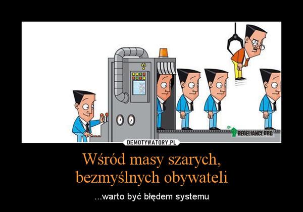 Wśród masy szarych,bezmyślnych obywateli – ...warto być błędem systemu