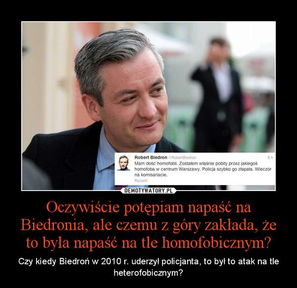 Oczywiście potępiam napaść na Biedronia, ale czemu z góry zakłada, że to była napaść na tle homofobicznym? – Czy kiedy Biedroń w 2010 r. uderzył policjanta, to był to atak na tle heterofobicznym?