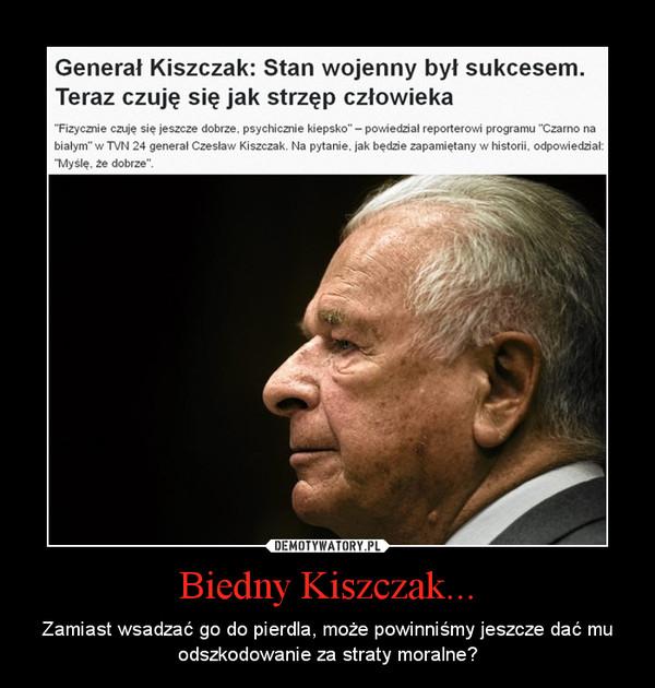Biedny Kiszczak... – Zamiast wsadzać go do pierdla, może powinniśmy jeszcze dać mu odszkodowanie za straty moralne?