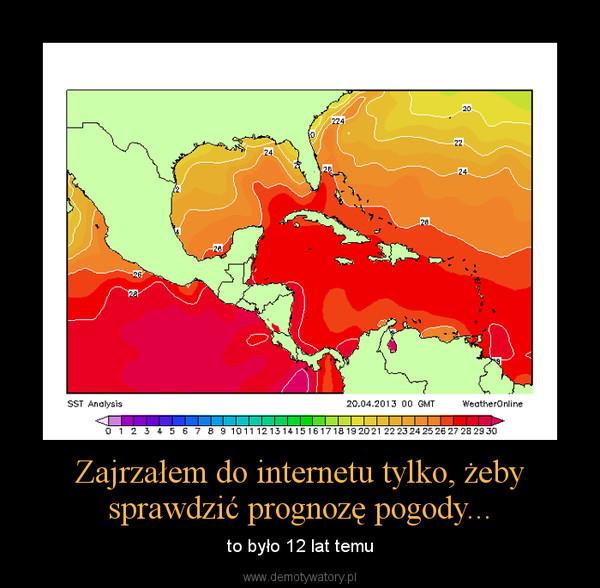 Zajrzałem do internetu tylko, żeby sprawdzić prognozę pogody... – to było 12 lat temu