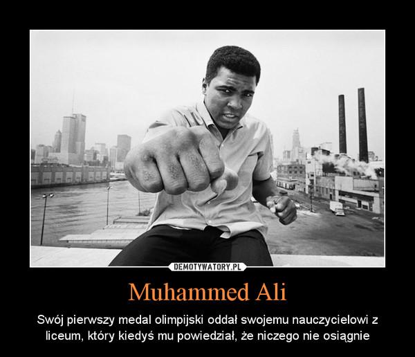 Muhammed Ali – Swój pierwszy medal olimpijski oddał swojemu nauczycielowi z liceum, który kiedyś mu powiedział, że niczego nie osiągnie