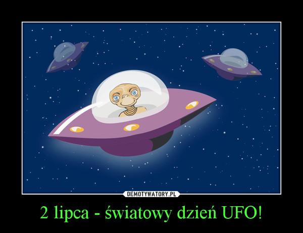 2 lipca - światowy dzień UFO! –