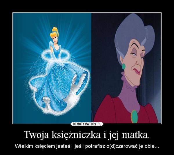 Twoja księżniczka i jej matka. – Wielkim księciem jesteś,  jeśli potrafisz o(d)czarować je obie...