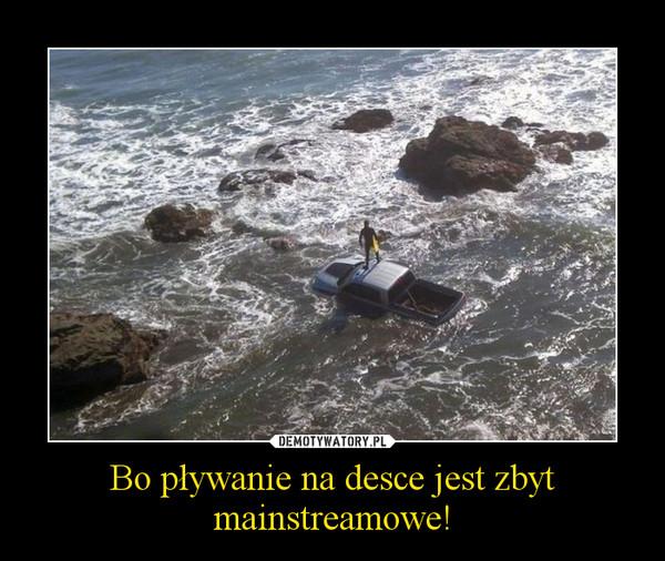 Bo pływanie na desce jest zbyt mainstreamowe! –