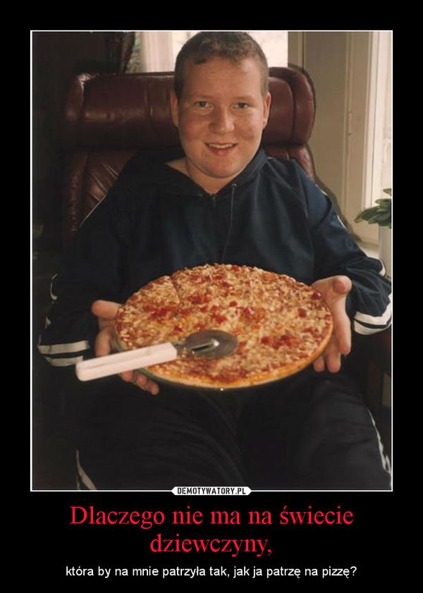 Dlaczego nie ma na świecie dziewczyny, – która by na mnie patrzyła tak, jak ja patrzę na pizzę?