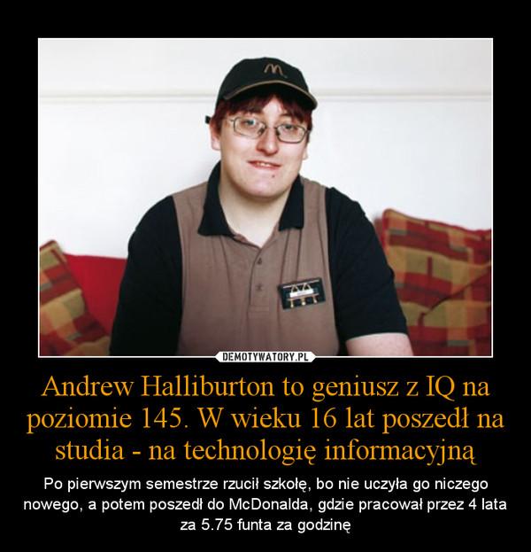 Andrew Halliburton to geniusz z IQ na poziomie 145. W wieku 16 lat poszedł na studia - na technologię informacyjną – Po pierwszym semestrze rzucił szkołę, bo nie uczyła go niczego nowego, a potem poszedł do McDonalda, gdzie pracował przez 4 lata za 5.75 funta za godzinę
