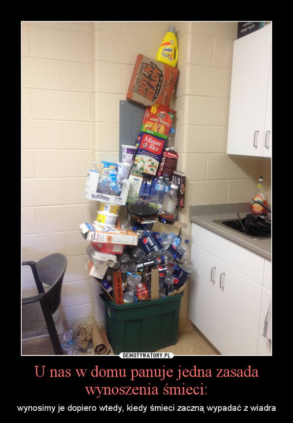 U nas w domu panuje jedna zasada wynoszenia śmieci: – wynosimy je dopiero wtedy, kiedy śmieci zaczną wypadać z wiadra