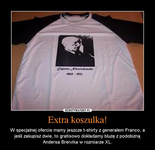 Extra koszulka! – W specjalnej ofercie mamy jeszcze t-shirty z generałem Franco, a jeśli zakupisz dwie, to gratisowo dokładamy bluzę z podobizną Andersa Breivika w rozmiarze XL.