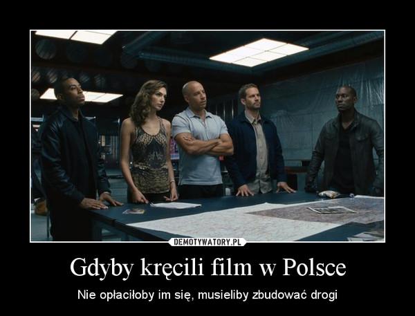 Gdyby kręcili film w Polsce – Nie opłaciłoby im się, musieliby zbudować drogi