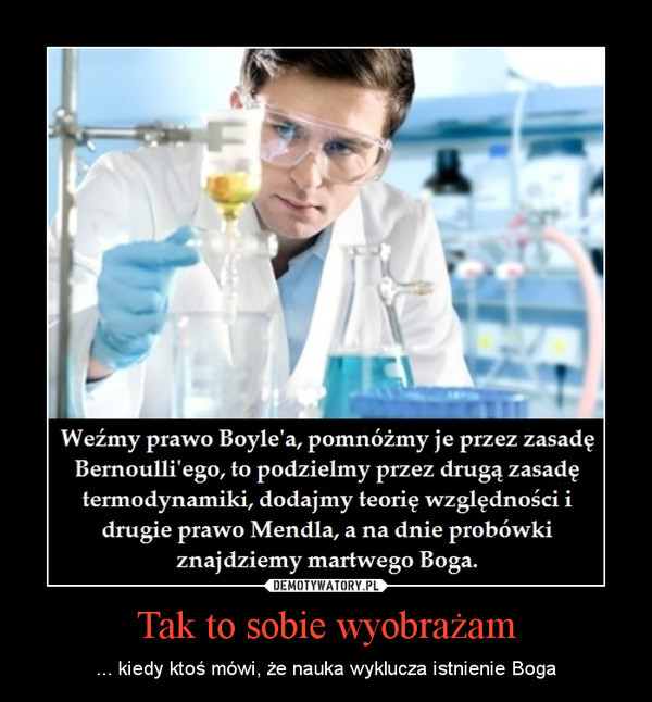 Tak to sobie wyobrażam – ... kiedy ktoś mówi, że nauka wyklucza istnienie Boga