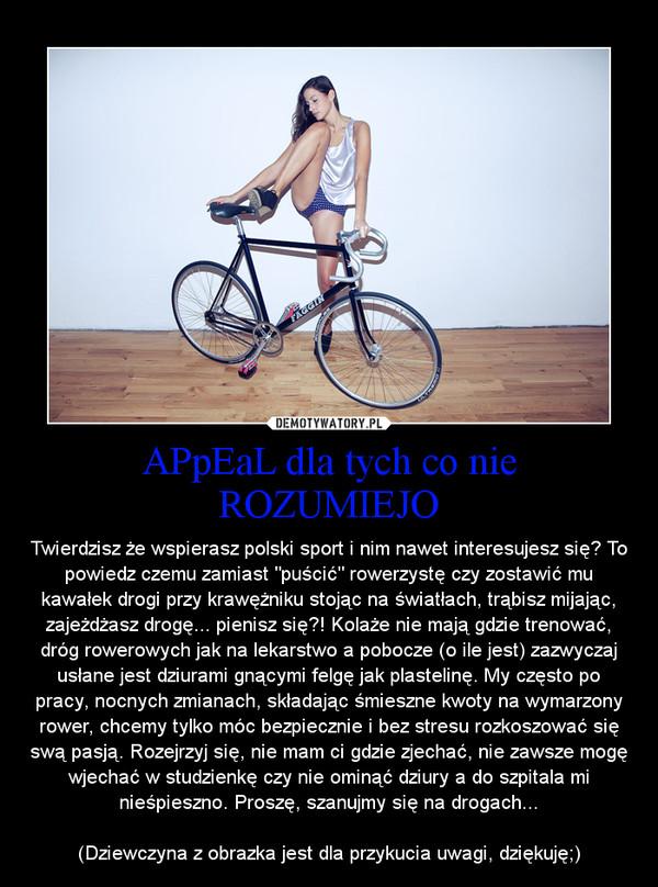 """APpEaL dla tych co nie ROZUMIEJO – Twierdzisz że wspierasz polski sport i nim nawet interesujesz się? To powiedz czemu zamiast """"puścić"""" rowerzystę czy zostawić mu kawałek drogi przy krawężniku stojąc na światłach, trąbisz mijając, zajeżdżasz drogę... pienisz się?! Kolaże nie mają gdzie trenować, dróg rowerowych jak na lekarstwo a pobocze (o ile jest) zazwyczaj usłane jest dziurami gnącymi felgę jak plastelinę. My często po pracy, nocnych zmianach, składając śmieszne kwoty na wymarzony rower, chcemy tylko móc bezpiecznie i bez stresu rozkoszować się swą pasją. Rozejrzyj się, nie mam ci gdzie zjechać, nie zawsze mogę wjechać w studzienkę czy nie ominąć dziury a do szpitala mi nieśpieszno. Proszę, szanujmy się na drogach...(Dziewczyna z obrazka jest dla przykucia uwagi, dziękuję;)"""