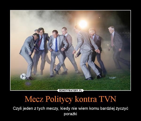 Mecz Politycy kontra TVN – Czyli jeden z tych meczy, kiedy nie wiem komu bardziej życzyć porażki