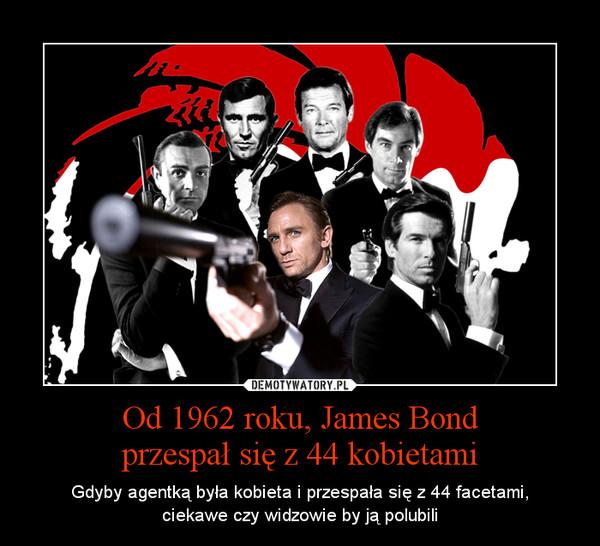Od 1962 roku, James Bondprzespał się z 44 kobietami – Gdyby agentką była kobieta i przespała się z 44 facetami,ciekawe czy widzowie by ją polubili