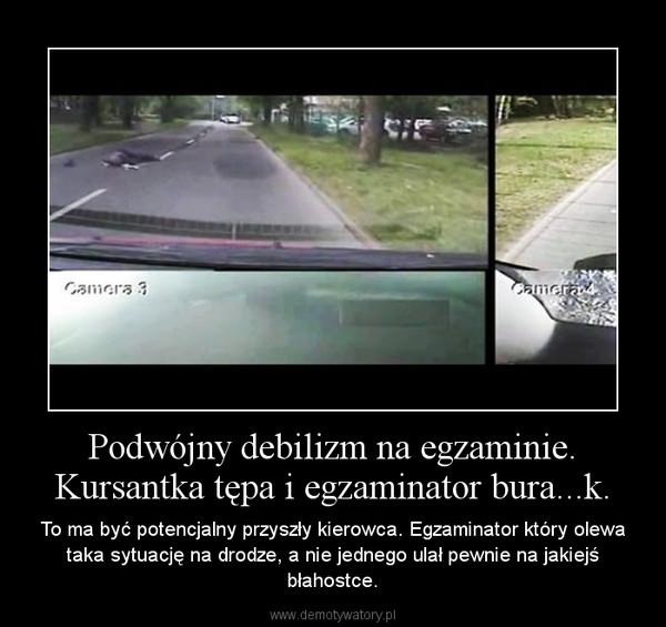 Podwójny debilizm na egzaminie. Kursantka tępa i egzaminator bura...k. – To ma być potencjalny przyszły kierowca. Egzaminator który olewa taka sytuację na drodze, a nie jednego ulał pewnie na jakiejś błahostce.