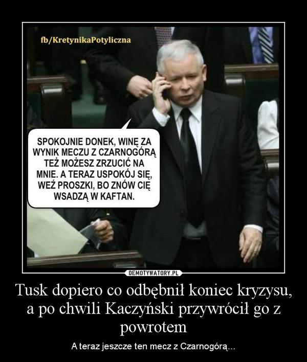 Tusk dopiero co odbębnił koniec kryzysu, a po chwili Kaczyński przywrócił go z powrotem – A teraz jeszcze ten mecz z Czarnogórą...