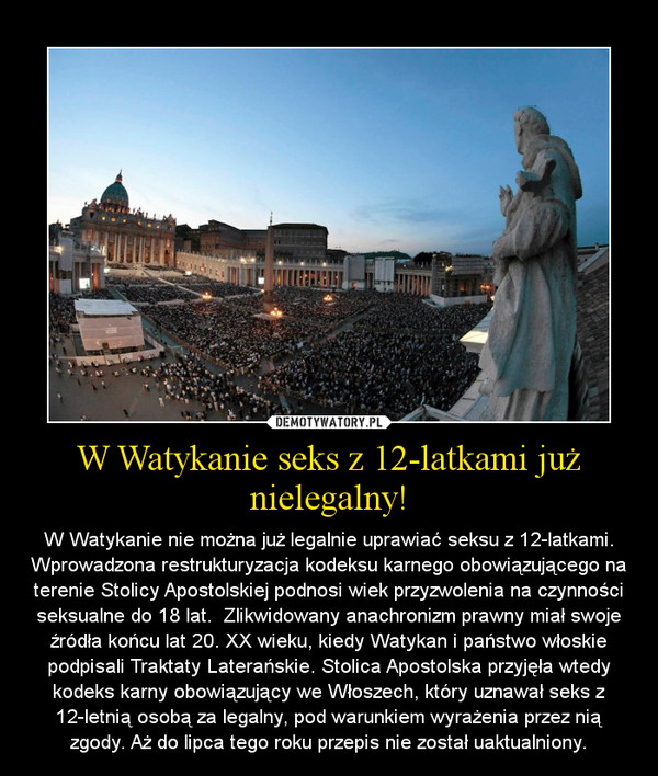 W Watykanie seks z 12-latkami już nielegalny! – W Watykanie nie można już legalnie uprawiać seksu z 12-latkami. Wprowadzona restrukturyzacja kodeksu karnego obowiązującego na terenie Stolicy Apostolskiej podnosi wiek przyzwolenia na czynności seksualne do 18 lat.  Zlikwidowany anachronizm prawny miał swoje źródła końcu lat 20. XX wieku, kiedy Watykan i państwo włoskie podpisali Traktaty Laterańskie. Stolica Apostolska przyjęła wtedy kodeks karny obowiązujący we Włoszech, który uznawał seks z 12-letnią osobą za legalny, pod warunkiem wyrażenia przez nią zgody. Aż do lipca tego roku przepis nie został uaktualniony.