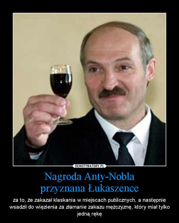 Nagroda Anty-Noblaprzyznana Łukaszence – za to, że zakazał klaskania w miejscach publicznych, a następnie wsadził do więzienia za złamanie zakazu mężczyznę, który miał tylko jedną rękę