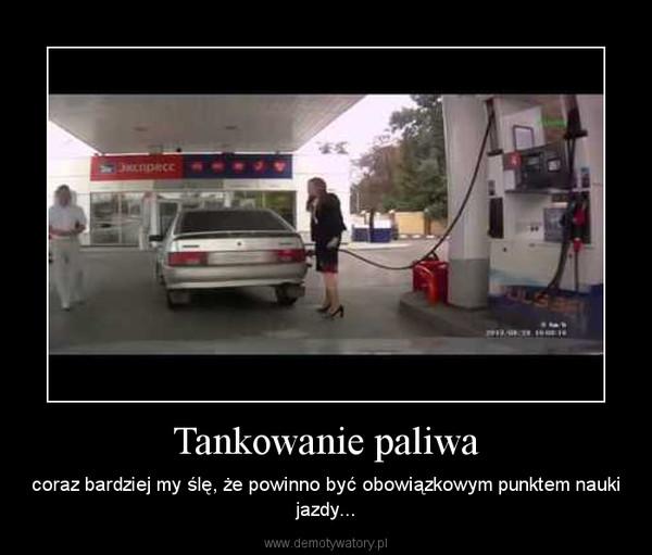Tankowanie paliwa – coraz bardziej my ślę, że powinno być obowiązkowym punktem nauki jazdy...