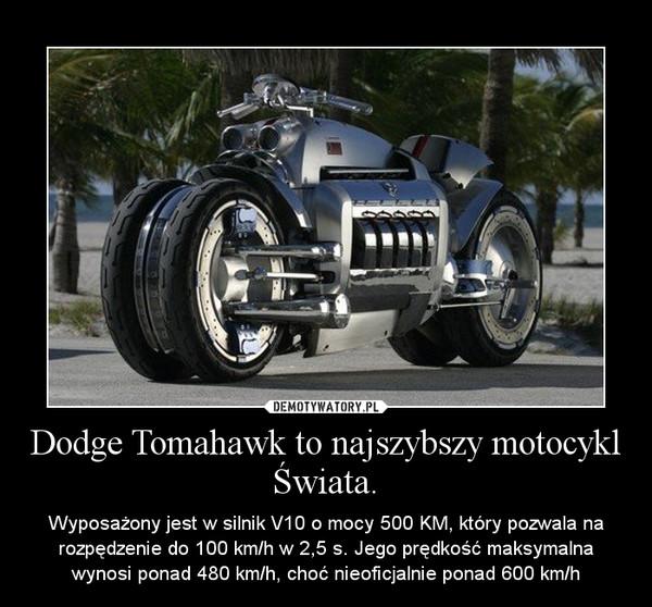 Dodge Tomahawk to najszybszy motocykl Świata. – Wyposażony jest w silnik V10 o mocy 500 KM, który pozwala na rozpędzenie do 100 km/h w 2,5 s. Jego prędkość maksymalna wynosi ponad 480 km/h, choć nieoficjalnie ponad 600 km/h