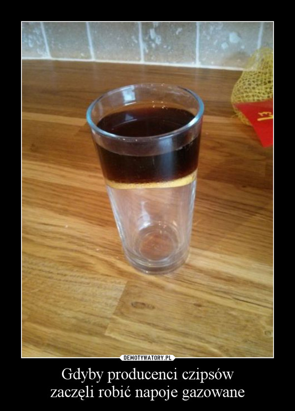 Gdyby producenci czipsówzaczęli robić napoje gazowane –