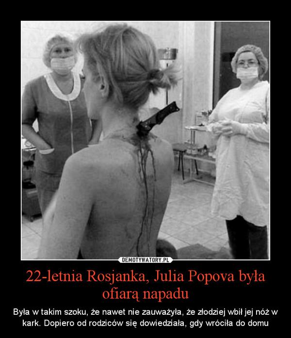 22-letnia Rosjanka, Julia Popova była ofiarą napadu – Była w takim szoku, że nawet nie zauważyła, że złodziej wbił jej nóż w kark. Dopiero od rodziców się dowiedziała, gdy wróciła do domu