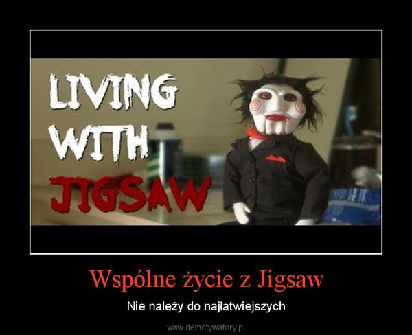 Wspólne życie z Jigsaw – Nie należy do najłatwiejszych