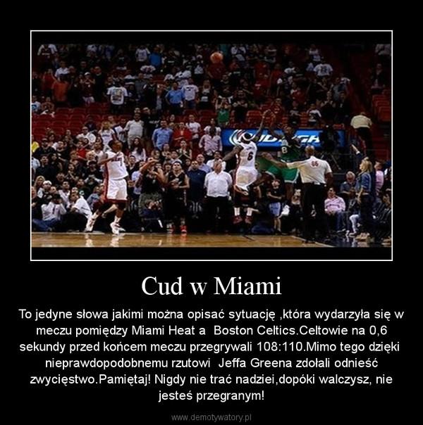 Cud w Miami – To jedyne słowa jakimi można opisać sytuację ,która wydarzyła się w meczu pomiędzy Miami Heat a  Boston Celtics.Celtowie na 0,6 sekundy przed końcem meczu przegrywali 108:110.Mimo tego dzięki     nieprawdopodobnemu rzutowi  Jeffa Greena zdołali odnieść zwycięstwo.Pamiętaj! Nigdy nie trać nadziei,dopóki walczysz, nie jesteś przegranym!