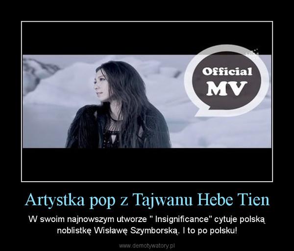 """Artystka pop z Tajwanu Hebe Tien – W swoim najnowszym utworze """" Insignificance"""" cytuje polską noblistkę Wisławę Szymborską. I to po polsku!"""