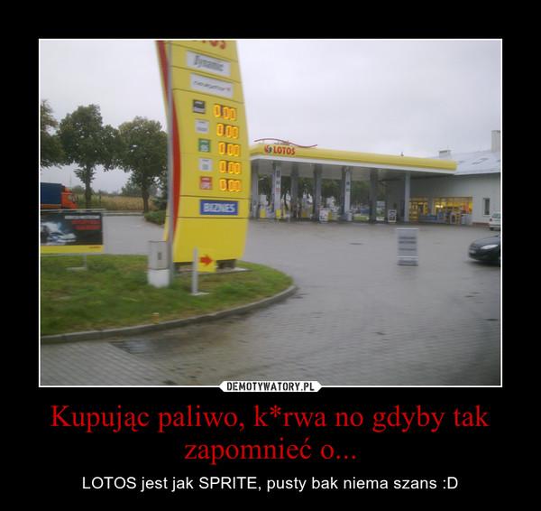 Kupując paliwo, k*rwa no gdyby tak zapomnieć o... – LOTOS jest jak SPRITE, pusty bak niema szans :D