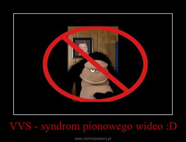 VVS - syndrom pionowego wideo :D –