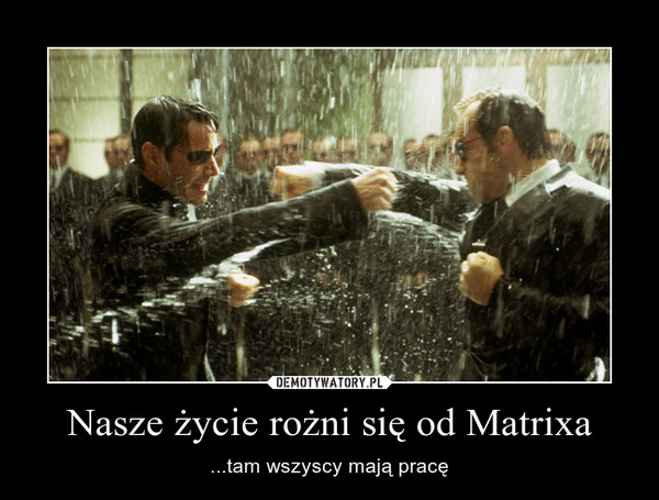 Nasze życie rożni się od Matrixa – ...tam wszyscy mają pracę